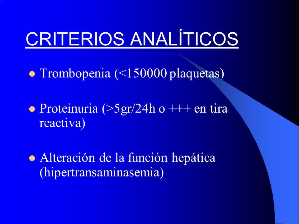 CRITERIOS ANALÍTICOS Trombopenia (<150000 plaquetas) Proteinuria (>5gr/24h o +++ en tira reactiva) Alteración de la función hepática (hipertransaminas