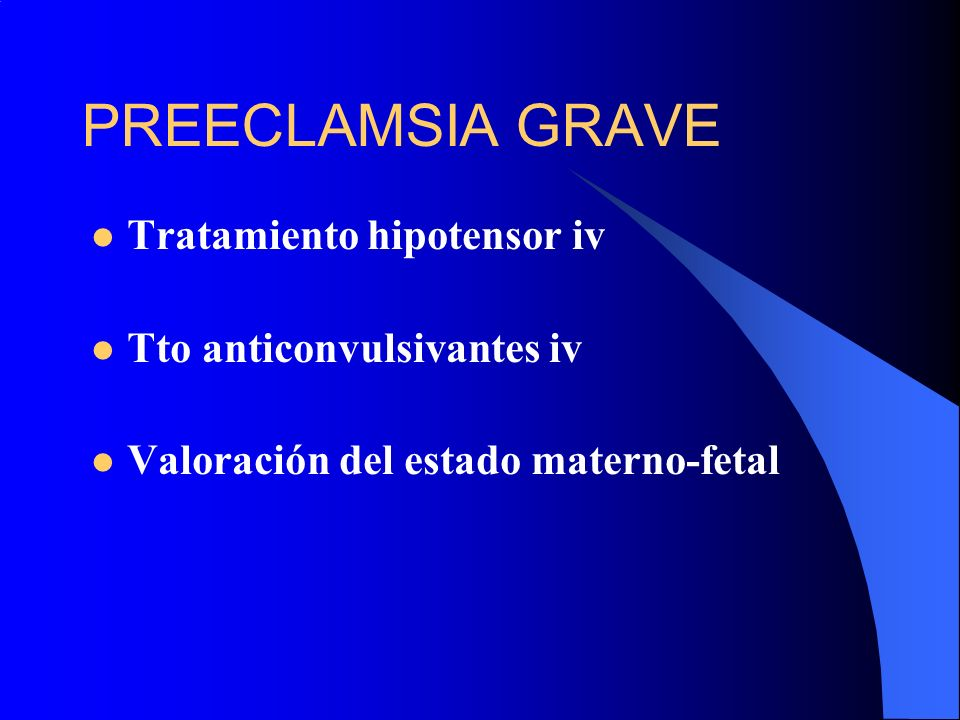 PREECLAMSIA GRAVE Tratamiento hipotensor iv Tto anticonvulsivantes iv Valoración del estado materno-fetal