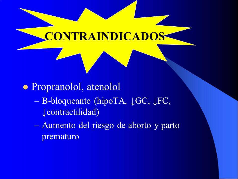 Propranolol, atenolol –Β-bloqueante (hipoTA, GC, FC, contractilidad) –Aumento del riesgo de aborto y parto prematuro CONTRAINDICADOS