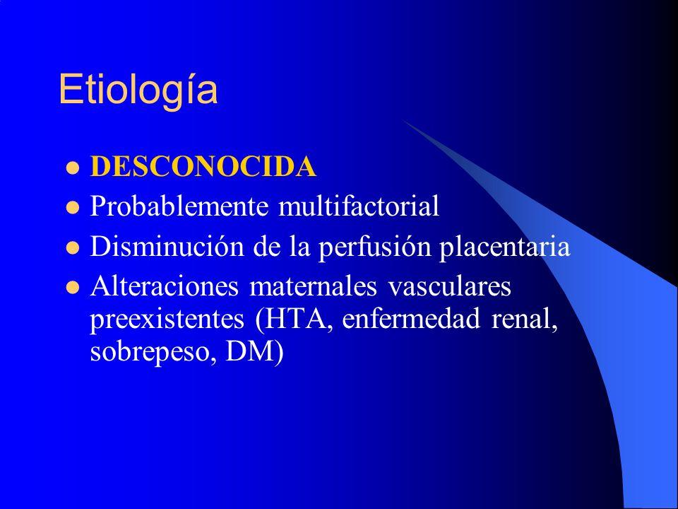 Etiología DESCONOCIDA Probablemente multifactorial Disminución de la perfusión placentaria Alteraciones maternales vasculares preexistentes (HTA, enfe
