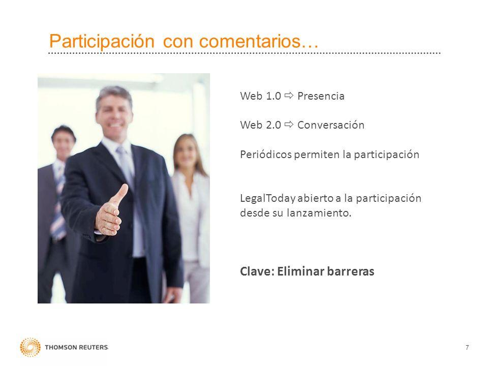 Participación con comentarios… 7 Clave: Eliminar barreras Web 1.0 Presencia Web 2.0 Conversación Periódicos permiten la participación LegalToday abierto a la participación desde su lanzamiento.