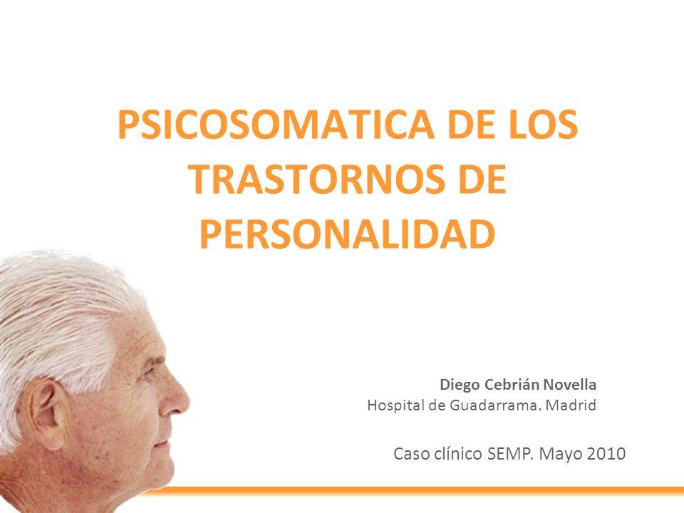 PSICOSOMATICA DE LOS TRASTORNOS DE PERSONALIDAD Caso clínico SEMP. Mayo 2010 Diego Cebrián Novella Hospital de Guadarrama. Madrid