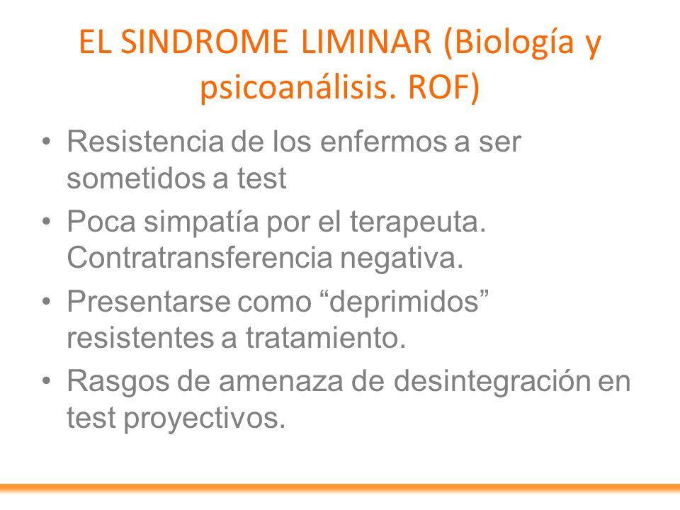 EL SINDROME LIMINAR (Biología y psicoanálisis. ROF) Resistencia de los enfermos a ser sometidos a test Poca simpatía por el terapeuta. Contratransfere