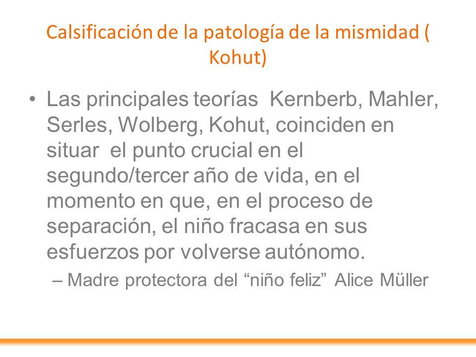Calsificación de la patología de la mismidad ( Kohut) Las principales teorías Kernberb, Mahler, Serles, Wolberg, Kohut, coinciden en situar el punto c