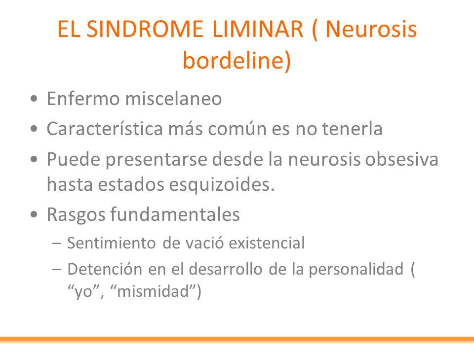 EL SINDROME LIMINAR ( Neurosis bordeline) Enfermo miscelaneo Característica más común es no tenerla Puede presentarse desde la neurosis obsesiva hasta