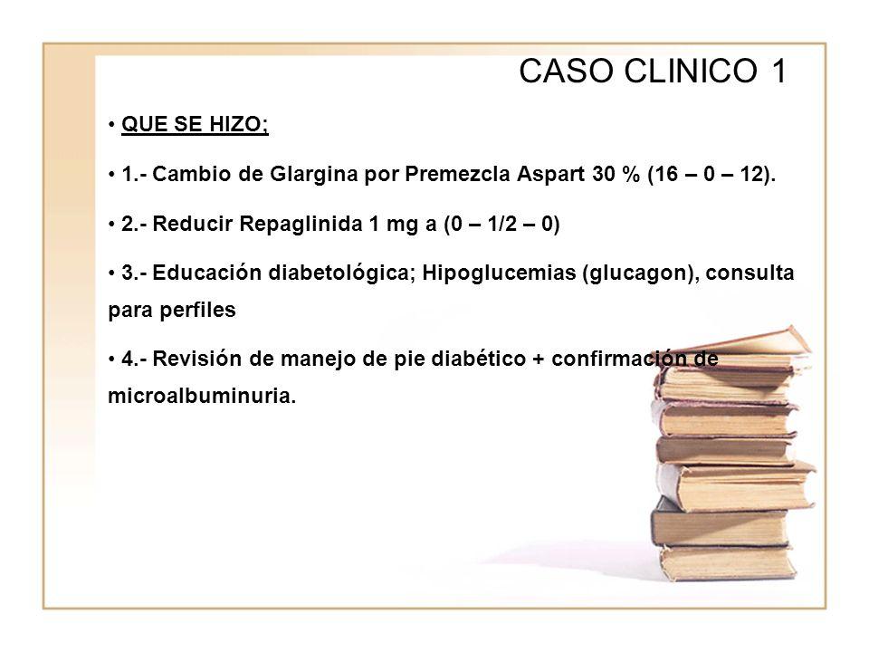 WWWW CASO CLINICO 1 QUE SE HIZO; 1.- Cambio de Glargina por Premezcla Aspart 30 % (16 – 0 – 12). 2.- Reducir Repaglinida 1 mg a (0 – 1/2 – 0) 3.- Educ