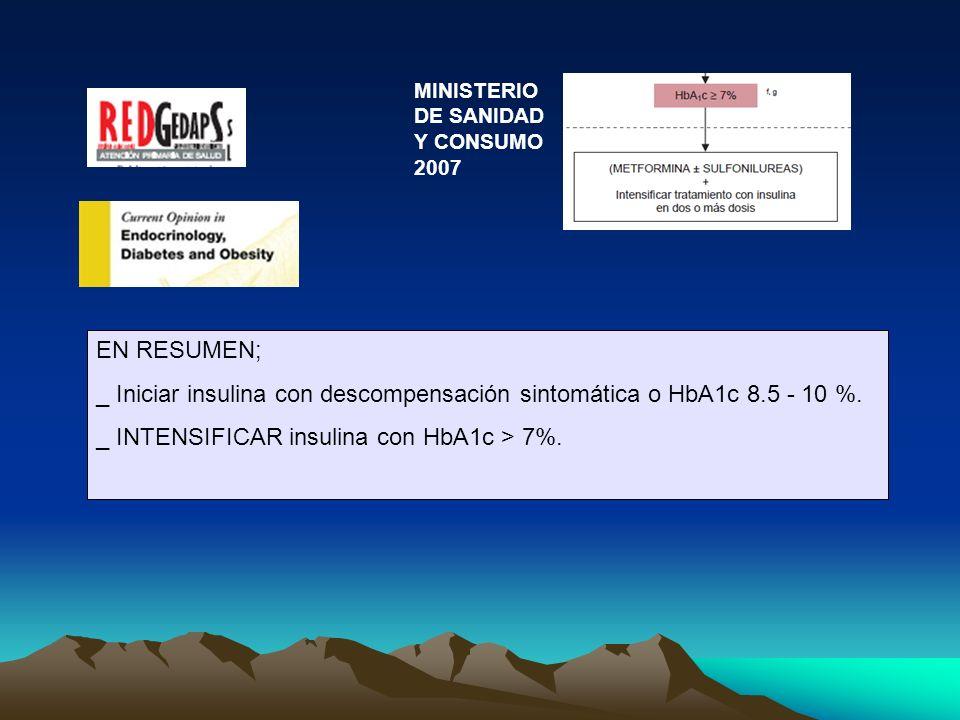 EN RESUMEN; _ Iniciar insulina con descompensación sintomática o HbA1c 8.5 - 10 %. _ INTENSIFICAR insulina con HbA1c > 7%. MINISTERIO DE SANIDAD Y CON