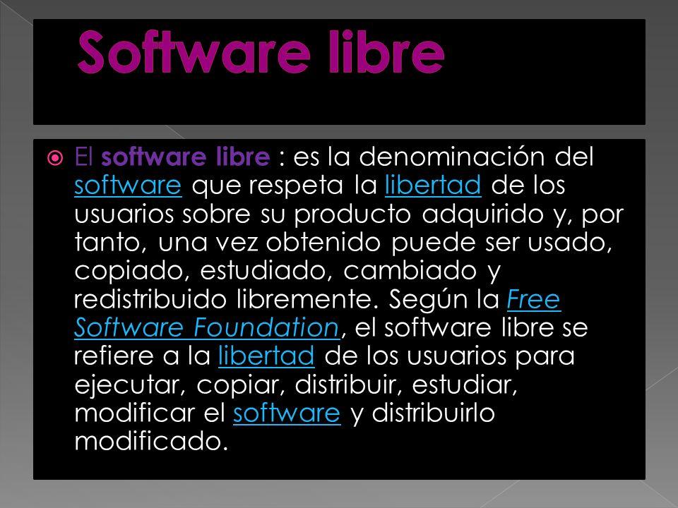 El software libre : es la denominación del software que respeta la libertad de los usuarios sobre su producto adquirido y, por tanto, una vez obtenido puede ser usado, copiado, estudiado, cambiado y redistribuido libremente.