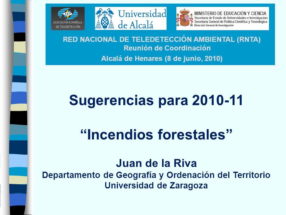 RED NACIONAL DE TELEDETECCIÓN AMBIENTAL (RNTA) Reunión de Coordinación Alcalá de Henares (8 de junio, 2010) Sugerencias para 2010-11 Incendios forestales Juan de la Riva Departamento de Geografía y Ordenación del Territorio Universidad de Zaragoza