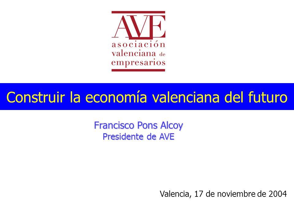 Construir la economía valenciana del futuro Francisco Pons Alcoy Presidente de AVE Valencia, 17 de noviembre de 2004