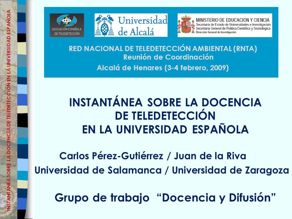 INSTANTÁNEA SOBRE LA DOCENCIA DE TELEDETECCIÓN EN LA UNIVERSIDAD ESPAÑOLA Grupo de trabajo Docencia y Difusión RED NACIONAL DE TELEDETECCIÓN AMBIENTAL (RNTA) Reunión de Coordinación Alcalá de Henares (3-4 febrero, 2009) Carlos Pérez-Gutiérrez / Juan de la Riva Universidad de Salamanca / Universidad de Zaragoza INSTANTÁNEA SOBRE LA DOCENCIA DE TELEDETECCIÓN EN LA UNIVERSIDAD ESPAÑOLA