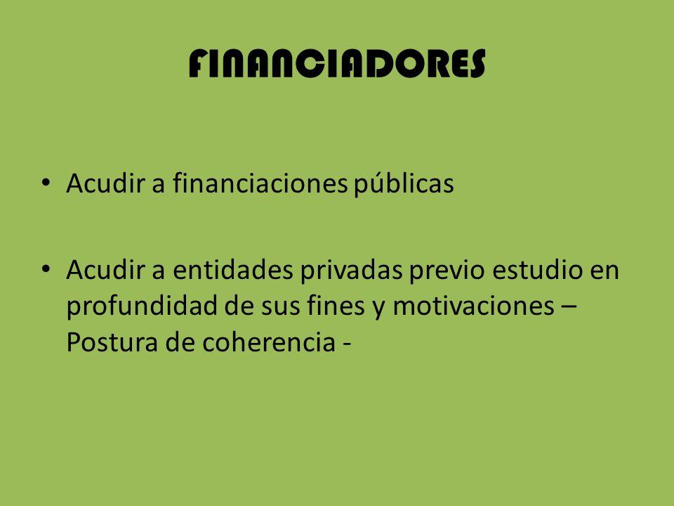 FINANCIADORES Acudir a financiaciones públicas Acudir a entidades privadas previo estudio en profundidad de sus fines y motivaciones – Postura de coherencia -