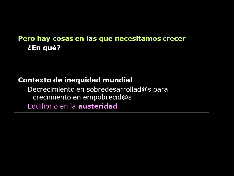 Contexto de inequidad mundial Decrecimiento en sobredesarrollad@s para crecimiento en empobrecid@s Equilibrio en la austeridad Pero hay cosas en las q