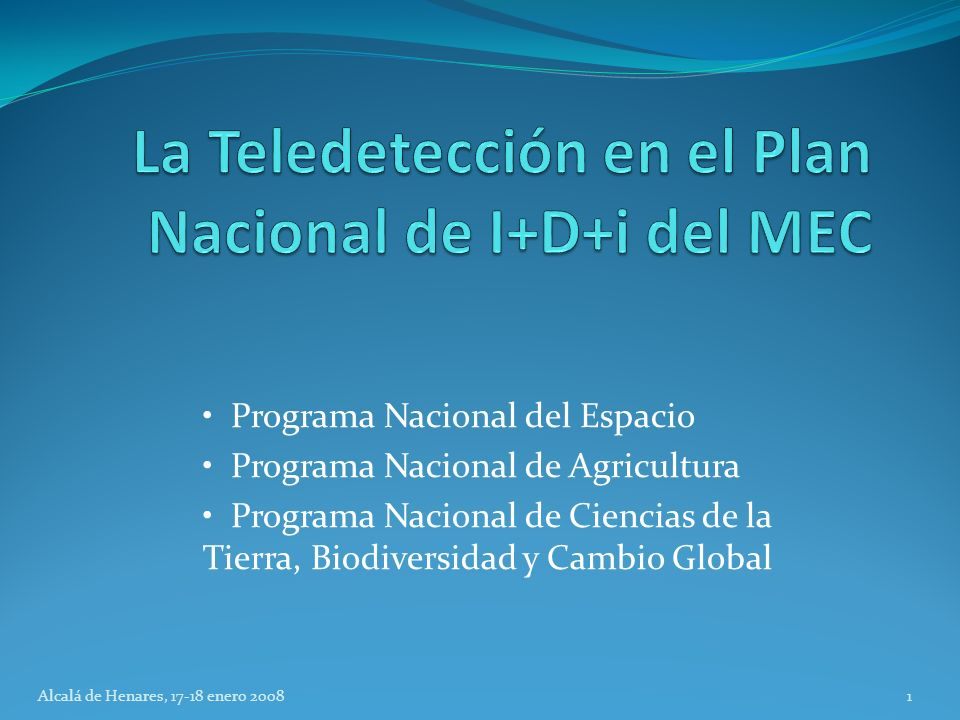 Programa Nacional del Espacio Programa Nacional de Agricultura Programa Nacional de Ciencias de la Tierra, Biodiversidad y Cambio Global 1Alcalá de Henares, 17-18 enero 2008