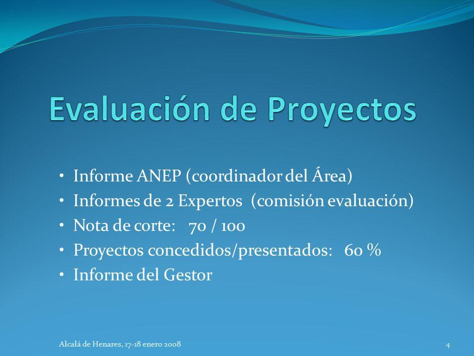 Informe ANEP (coordinador del Área) Informes de 2 Expertos (comisión evaluación) Nota de corte: 70 / 100 Proyectos concedidos/presentados: 60 % Informe del Gestor Alcalá de Henares, 17-18 enero 20084