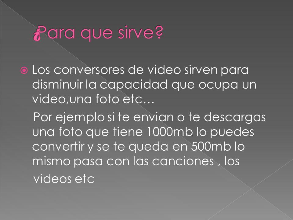 Los conversores de video sirven para disminuir la capacidad que ocupa un video,una foto etc… Por ejemplo si te envian o te descargas una foto que tiene 1000mb lo puedes convertir y se te queda en 500mb lo mismo pasa con las canciones, los videos etc