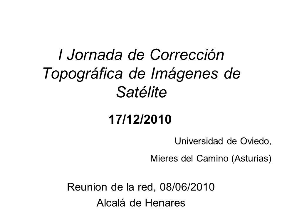 I Jornada de Corrección Topográfica de Imágenes de Satélite Universidad de Oviedo, Mieres del Camino (Asturias) Reunion de la red, 08/06/2010 Alcalá de Henares 17/12/2010