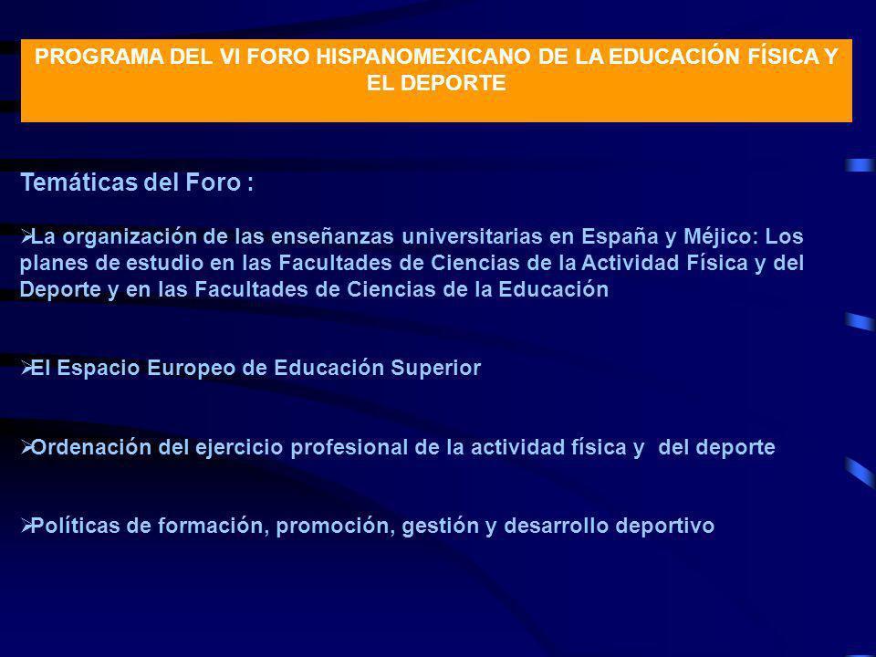 PROGRAMA DEL VI FORO HISPANOMEXICANO DE LA EDUCACIÓN FÍSICA Y EL DEPORTE Temáticas del Foro : La organización de las enseñanzas universitarias en Espa