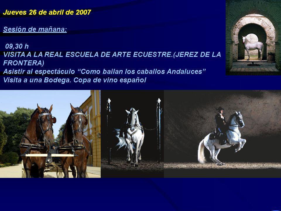 Jueves 26 de abril de 2007 Sesión de mañana: 09,30 h VISITA A LA REAL ESCUELA DE ARTE ECUESTRE.(JEREZ DE LA FRONTERA) Asistir al espectáculo Como bail