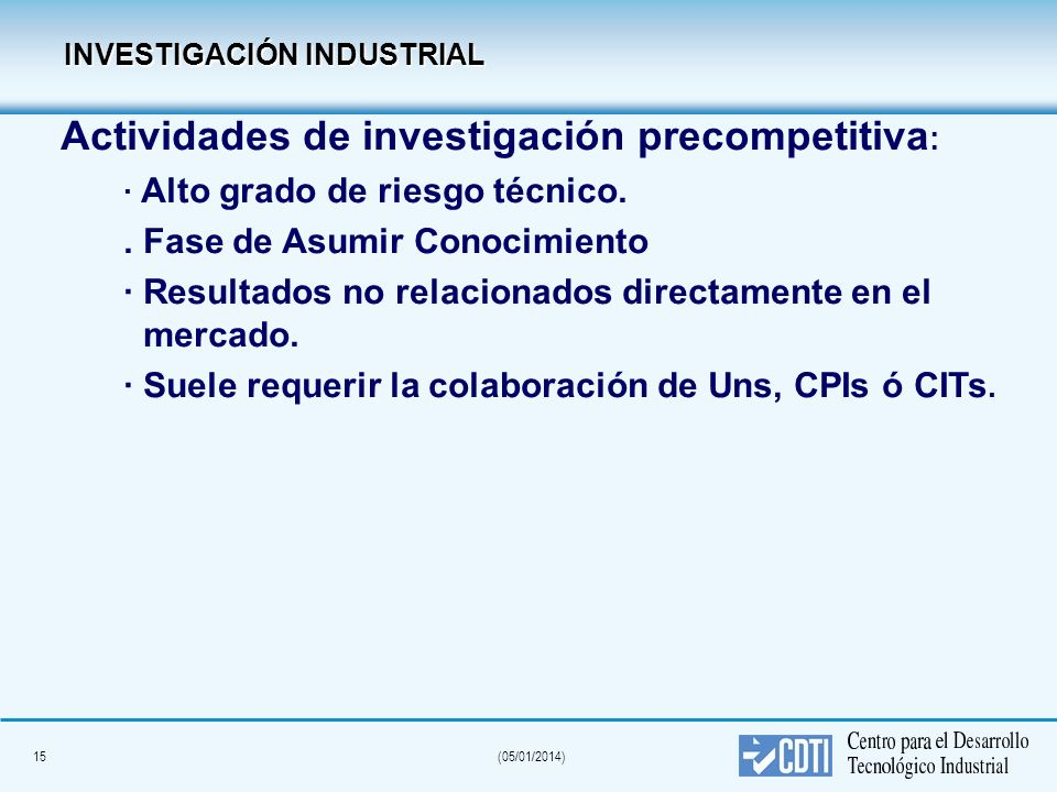15(05/01/2014) INVESTIGACIÓN INDUSTRIAL INVESTIGACIÓN INDUSTRIAL Actividades de investigación precompetitiva : · Alto grado de riesgo técnico.. Fase d