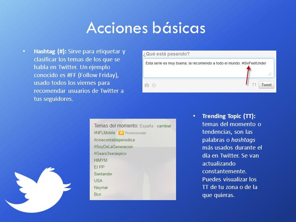 Acciones básicas Hashtag (#): Sirve para etiquetar y clasificar los temas de los que se habla en Twitter. Un ejemplo conocido es #FF (Follow Friday),