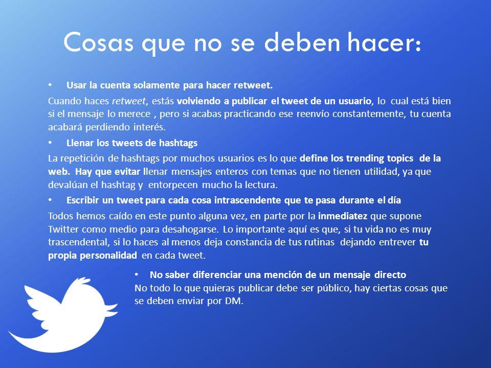 Cosas que no se deben hacer: Usar la cuenta solamente para hacer retweet. Cuando haces retweet, estás volviendo a publicar el tweet de un usuario, lo