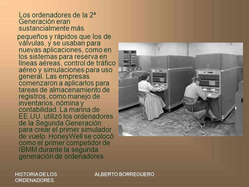HISTORIA DE LOS ORDENADORES ALBERTO BORREGUERO Los ordenadores de la 2ª Generación eran sustancialmente más pequeños y rápidos que los de válvulas, y