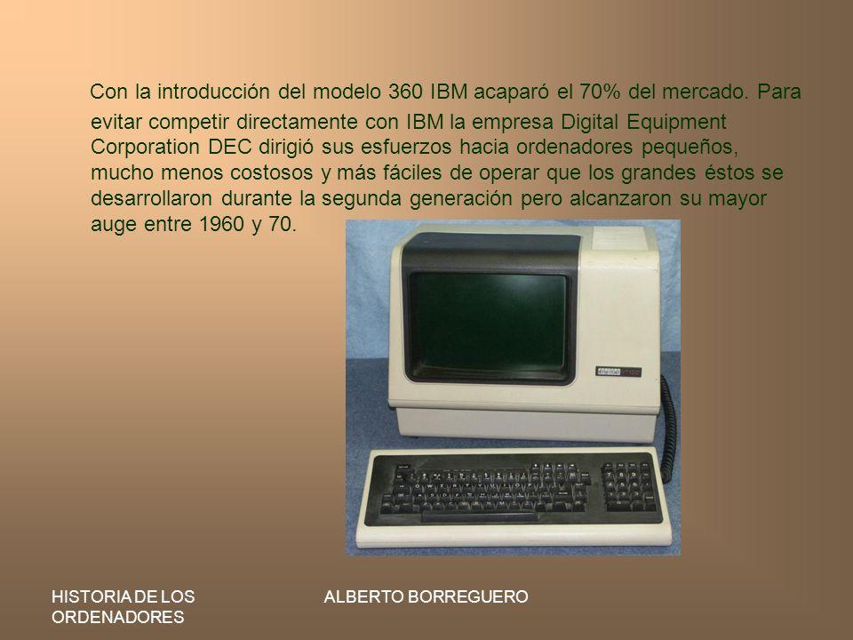 HISTORIA DE LOS ORDENADORES ALBERTO BORREGUERO Con la introducción del modelo 360 IBM acaparó el 70% del mercado. Para evitar competir directamente co