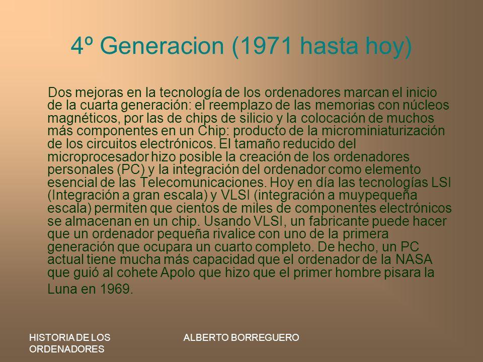 HISTORIA DE LOS ORDENADORES ALBERTO BORREGUERO 4º Generacion (1971 hasta hoy) Dos mejoras en la tecnología de los ordenadores marcan el inicio de la c