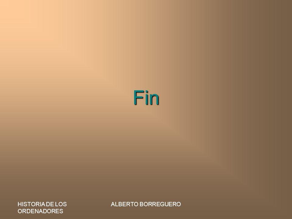 HISTORIA DE LOS ORDENADORES ALBERTO BORREGUERO Fin