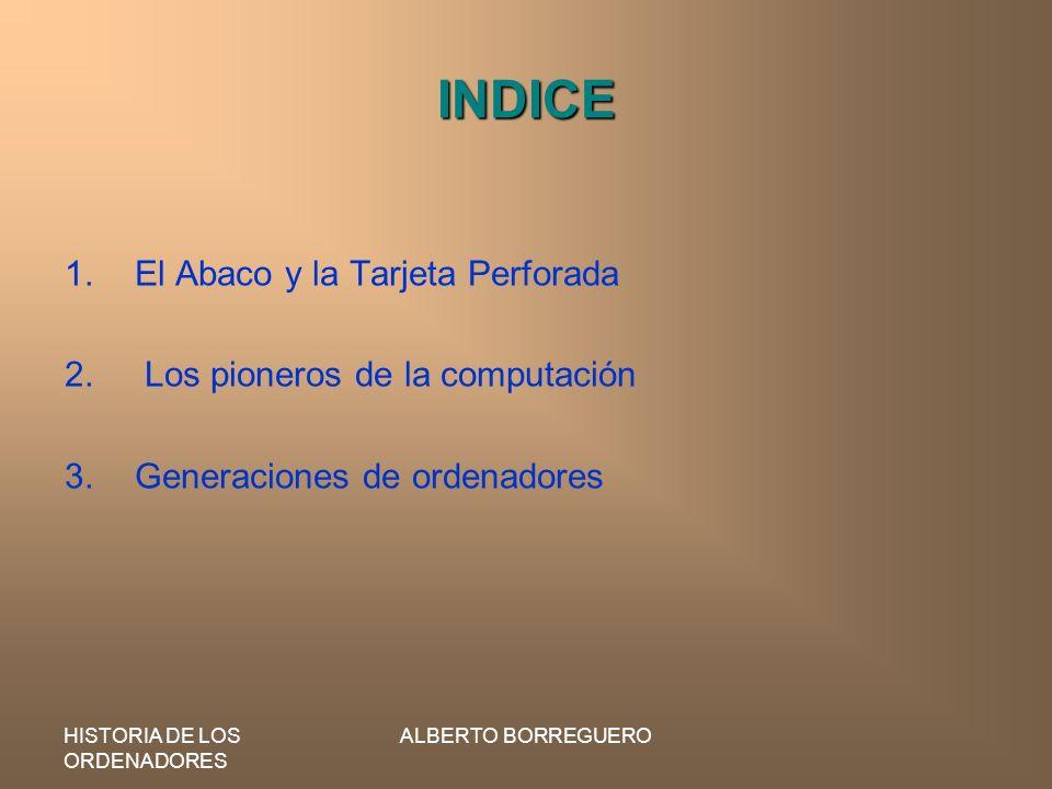 HISTORIA DE LOS ORDENADORES ALBERTO BORREGUERO INDICE 1.El Abaco y la Tarjeta Perforada 2. Los pioneros de la computación 3.Generaciones de ordenadore