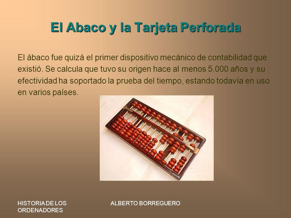 HISTORIA DE LOS ORDENADORES ALBERTO BORREGUERO El Abaco y la Tarjeta Perforada El ábaco fue quizá el primer dispositivo mecánico de contabilidad que e