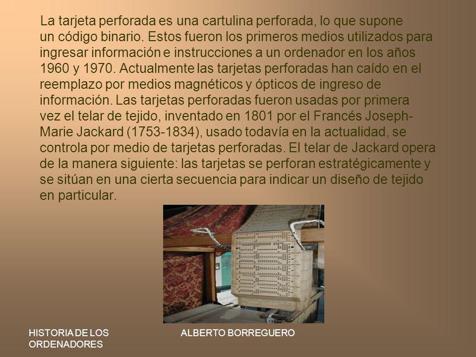 HISTORIA DE LOS ORDENADORES ALBERTO BORREGUERO La tarjeta perforada es una cartulina perforada, lo que supone un código binario. Estos fueron los prim