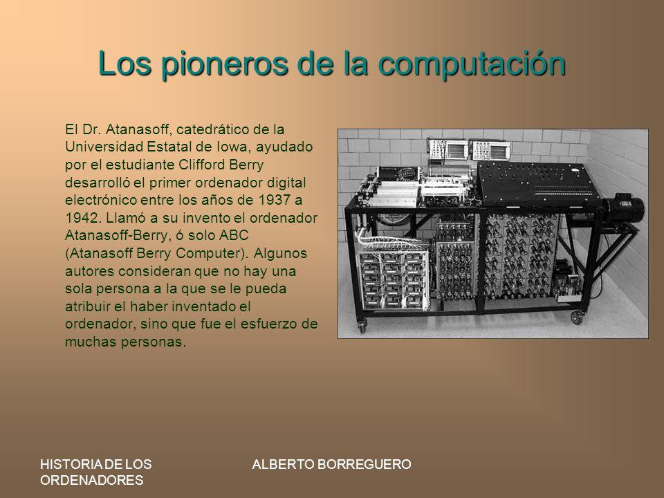 HISTORIA DE LOS ORDENADORES ALBERTO BORREGUERO Los pioneros de la computación El Dr. Atanasoff, catedrático de la Universidad Estatal de Iowa, ayudado