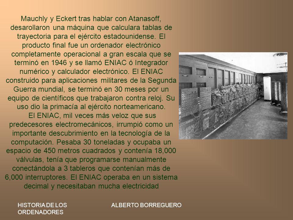 HISTORIA DE LOS ORDENADORES ALBERTO BORREGUERO Mauchly y Eckert tras hablar con Atanasoff, desarollaron una máquina que calculara tablas de trayectori