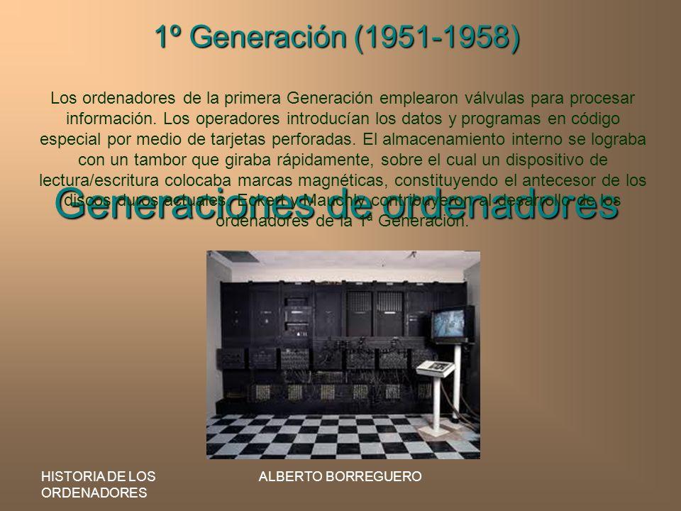 HISTORIA DE LOS ORDENADORES ALBERTO BORREGUERO Generaciones de ordenadores 1º Generación (1951-1958) Los ordenadores de la primera Generación emplearo