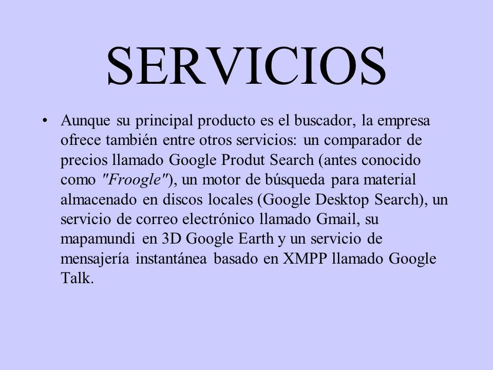SERVICIOS Aunque su principal producto es el buscador, la empresa ofrece también entre otros servicios: un comparador de precios llamado Google Produt Search (antes conocido como Froogle ), un motor de búsqueda para material almacenado en discos locales (Google Desktop Search), un servicio de correo electrónico llamado Gmail, su mapamundi en 3D Google Earth y un servicio de mensajería instantánea basado en XMPP llamado Google Talk.