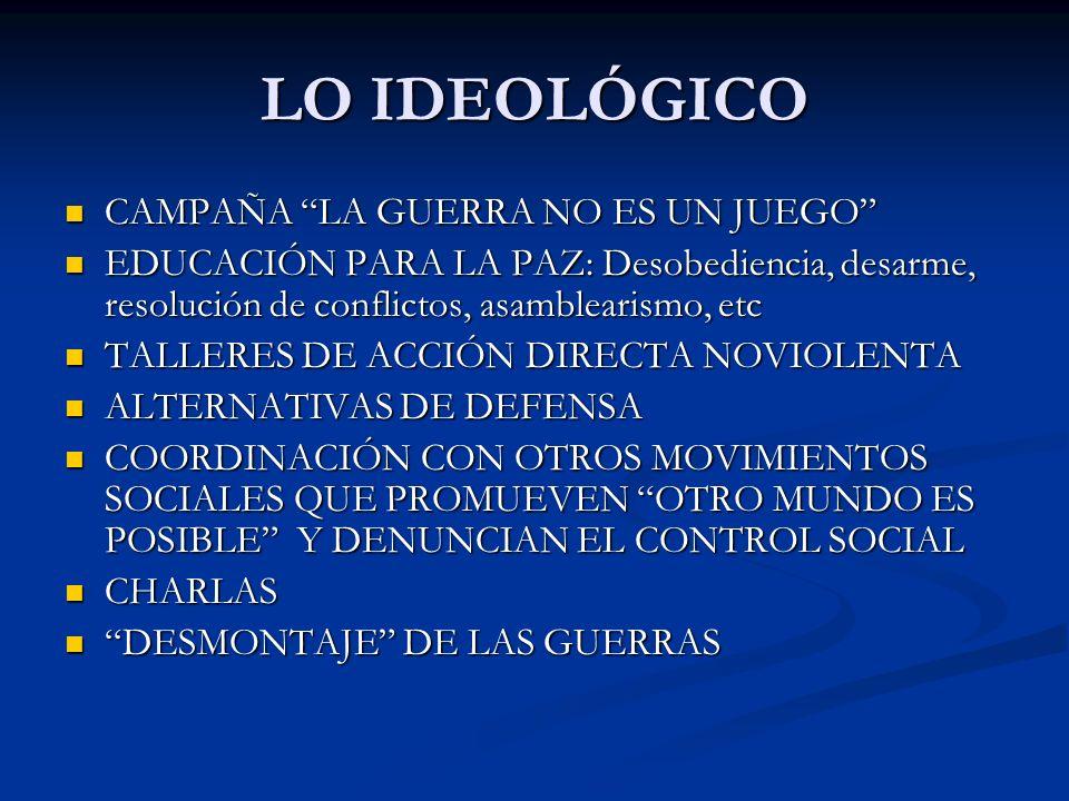 LO IDEOLÓGICO CAMPAÑA LA GUERRA NO ES UN JUEGO CAMPAÑA LA GUERRA NO ES UN JUEGO EDUCACIÓN PARA LA PAZ: Desobediencia, desarme, resolución de conflictos, asamblearismo, etc EDUCACIÓN PARA LA PAZ: Desobediencia, desarme, resolución de conflictos, asamblearismo, etc TALLERES DE ACCIÓN DIRECTA NOVIOLENTA TALLERES DE ACCIÓN DIRECTA NOVIOLENTA ALTERNATIVAS DE DEFENSA ALTERNATIVAS DE DEFENSA COORDINACIÓN CON OTROS MOVIMIENTOS SOCIALES QUE PROMUEVEN OTRO MUNDO ES POSIBLE Y DENUNCIAN EL CONTROL SOCIAL COORDINACIÓN CON OTROS MOVIMIENTOS SOCIALES QUE PROMUEVEN OTRO MUNDO ES POSIBLE Y DENUNCIAN EL CONTROL SOCIAL CHARLAS CHARLAS DESMONTAJE DE LAS GUERRAS DESMONTAJE DE LAS GUERRAS