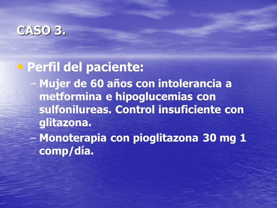 CASO 3. Perfil del paciente: – –Mujer de 60 años con intolerancia a metformina e hipoglucemias con sulfonilureas. Control insuficiente con glitazona.