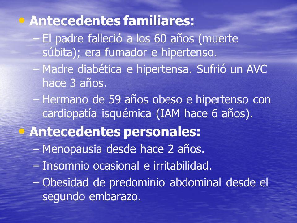 Antecedentes familiares: – –El padre falleció a los 60 años (muerte súbita); era fumador e hipertenso. – –Madre diabética e hipertensa. Sufrió un AVC