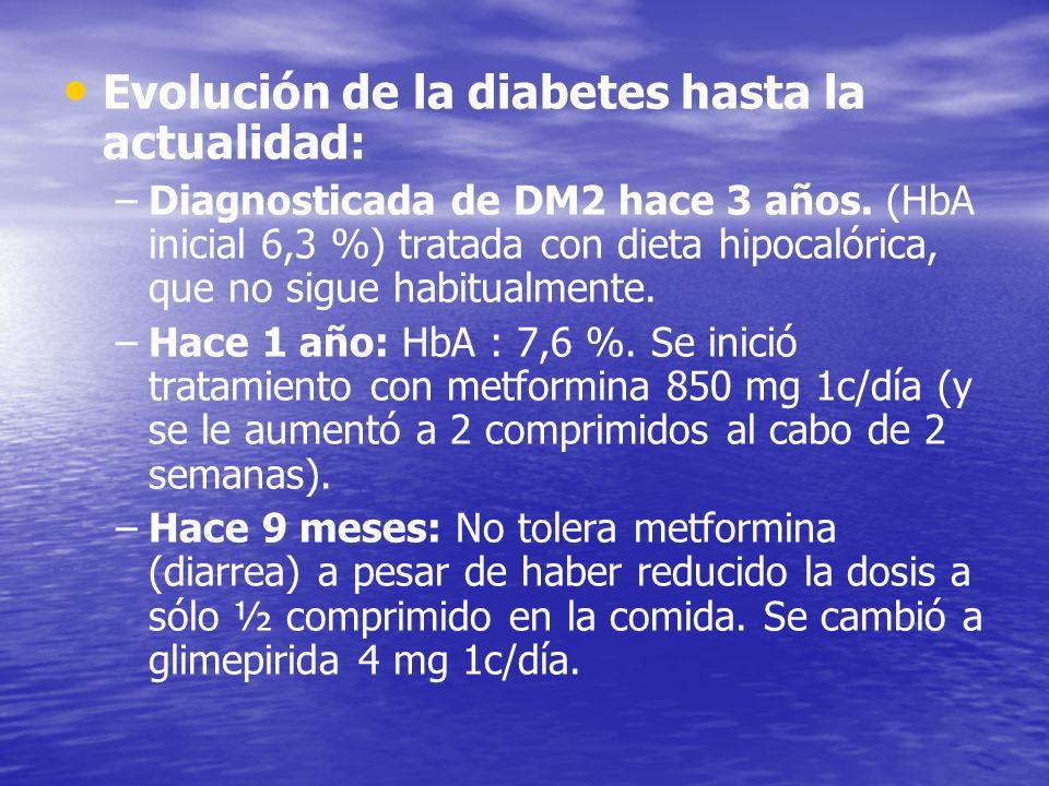 Evolución de la diabetes hasta la actualidad: – –Diagnosticada de DM2 hace 3 años. (HbA inicial 6,3 %) tratada con dieta hipocalórica, que no sigue ha