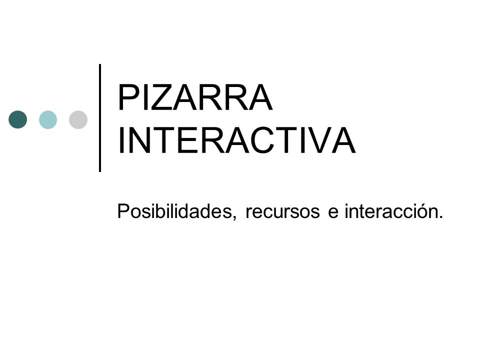 PIZARRA INTERACTIVA Posibilidades, recursos e interacción.