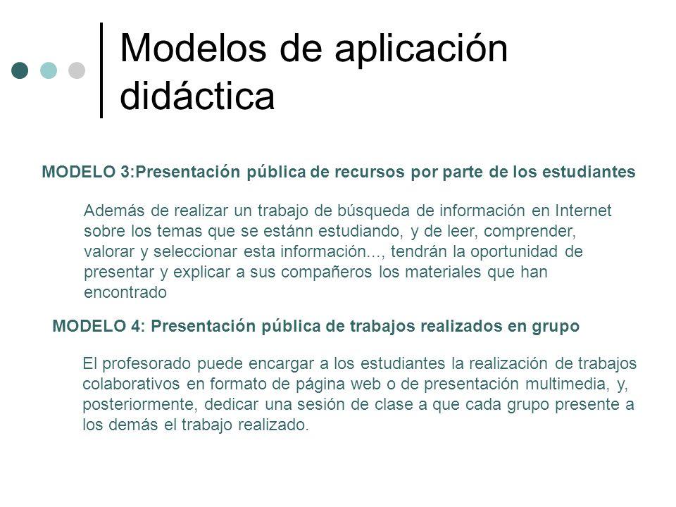 Modelos de aplicación didáctica MODELO 3:Presentación pública de recursos por parte de los estudiantes Además de realizar un trabajo de búsqueda de in