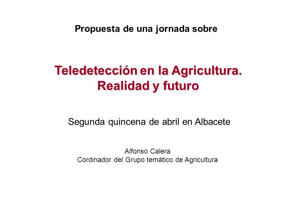 Teledetección en la Agricultura. Realidad y futuro Propuesta de una jornada sobre Segunda quincena de abril en Albacete Alfonso Calera Cordinador del