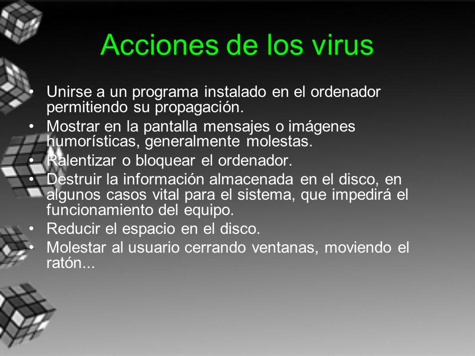 Acciones de los virus Unirse a un programa instalado en el ordenador permitiendo su propagación. Mostrar en la pantalla mensajes o imágenes humorístic