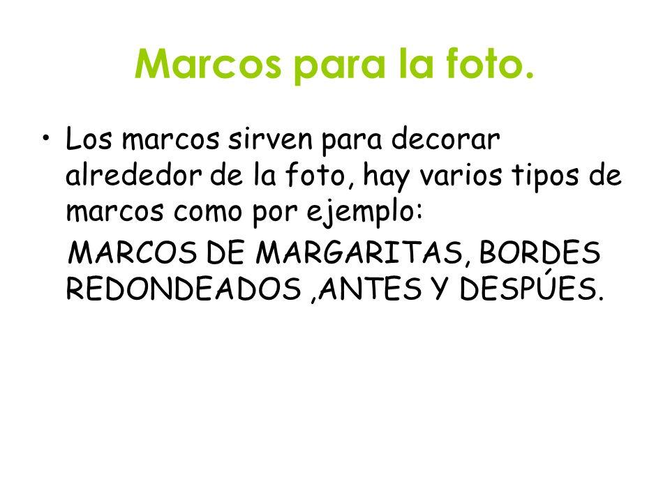Marcos para la foto. Los marcos sirven para decorar alrededor de la foto, hay varios tipos de marcos como por ejemplo: MARCOS DE MARGARITAS, BORDES RE