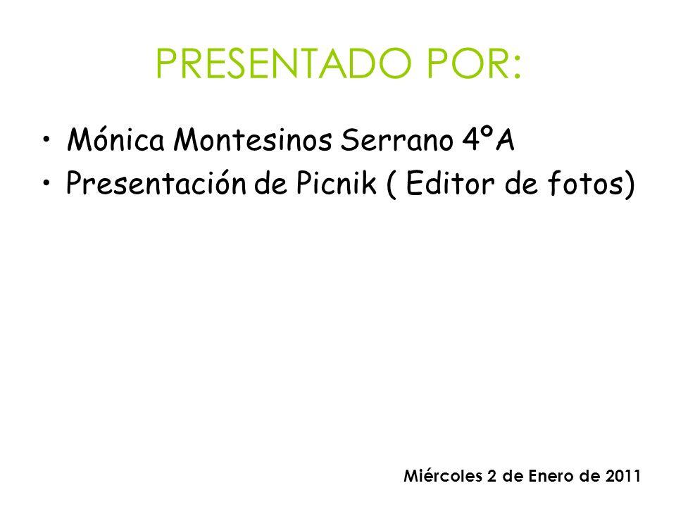 PRESENTADO POR: Mónica Montesinos Serrano 4ºA Presentación de Picnik ( Editor de fotos) Miércoles 2 de Enero de 2011