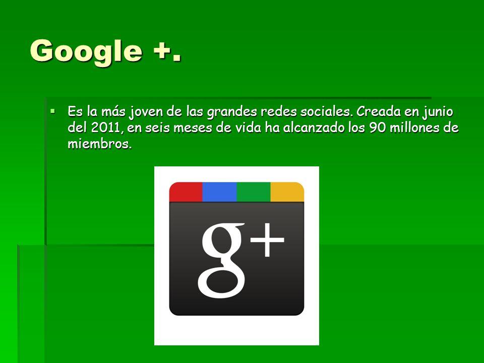 Google +. Es la más joven de las grandes redes sociales. Creada en junio del 2011, en seis meses de vida ha alcanzado los 90 millones de miembros. Es