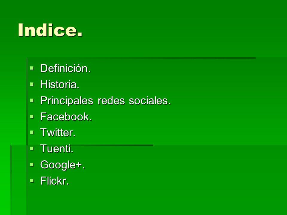 Indice. Definición. Definición. Historia. Historia. Principales redes sociales. Principales redes sociales. Facebook. Facebook. Twitter. Twitter. Tuen