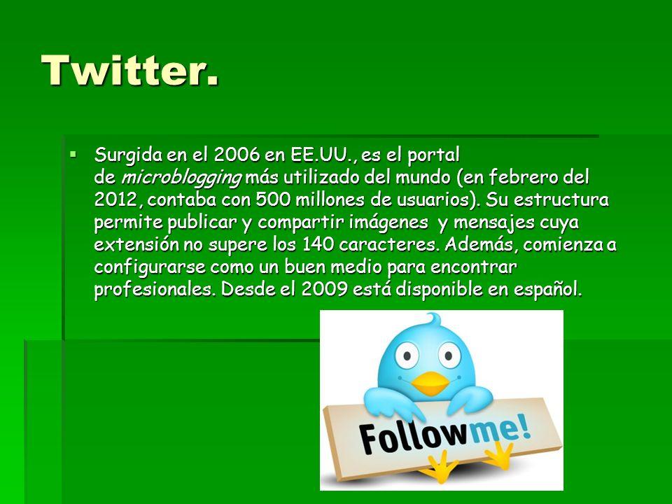 Twitter. Surgida en el 2006 en EE.UU., es el portal de microblogging más utilizado del mundo (en febrero del 2012, contaba con 500 millones de usuario